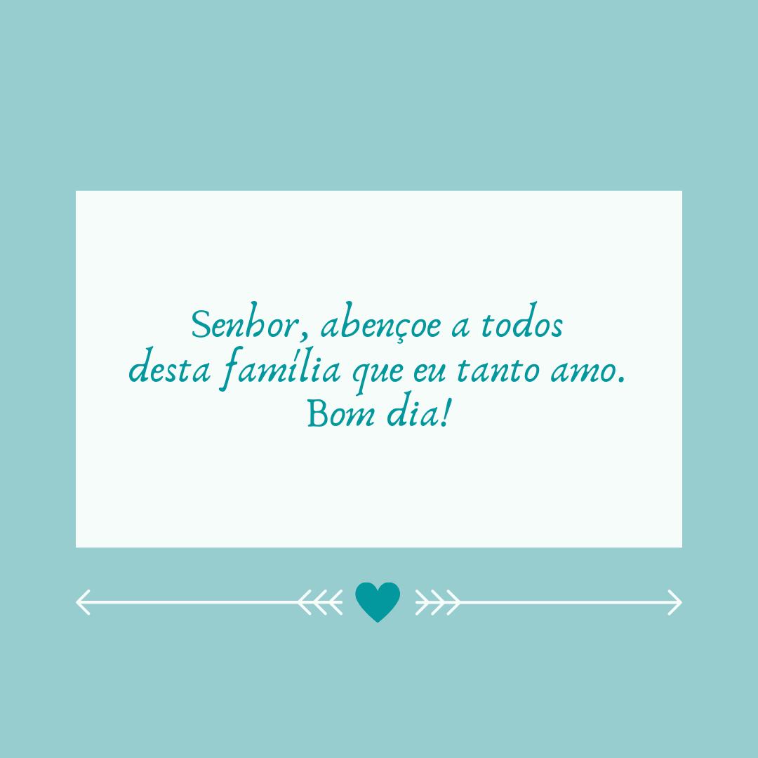 Senhor, abençoe a todos desta família que eu tanto amo. Bom dia!