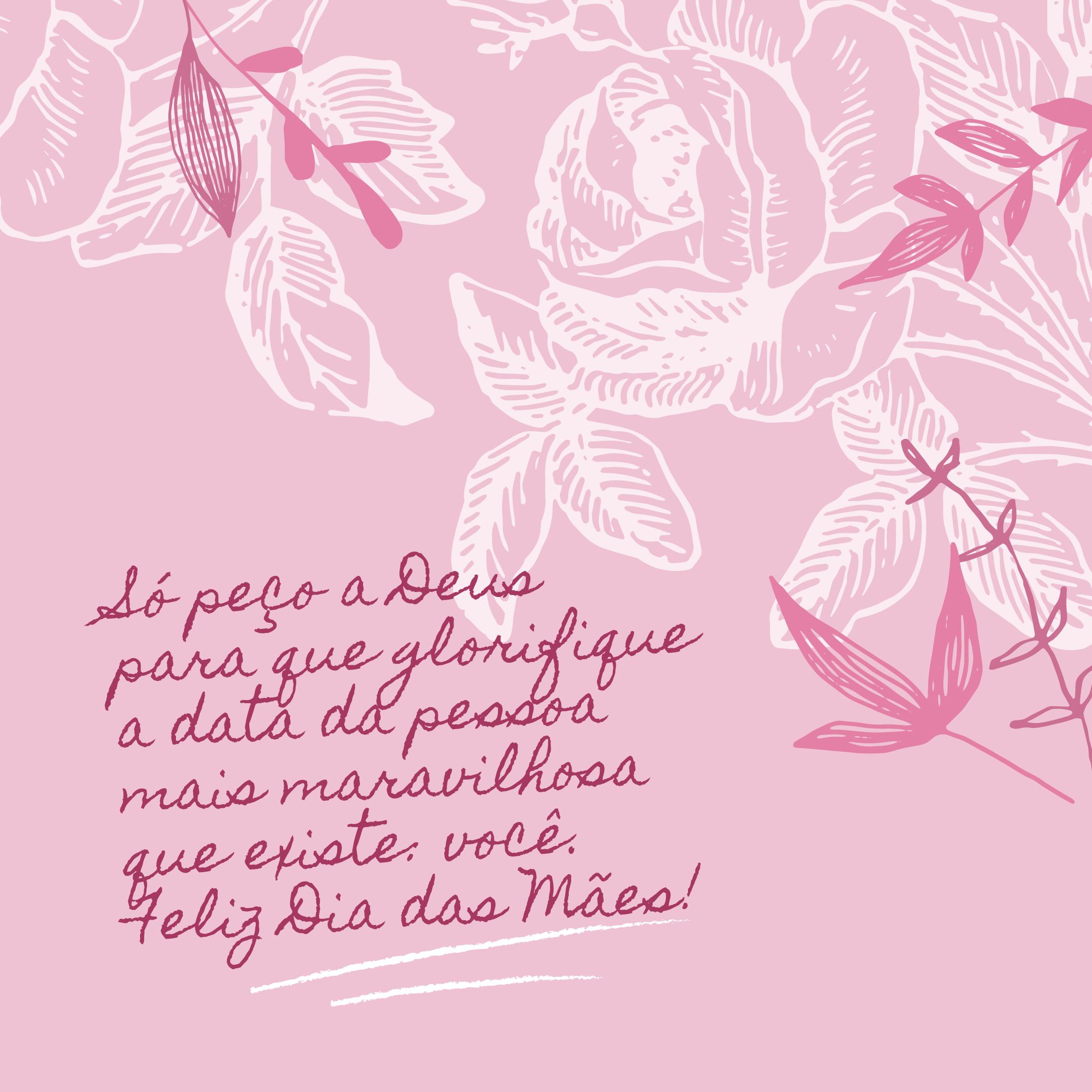 Só peço a Deus para que glorifique a data da pessoa mais maravilhosa que existe: você. Feliz Dia das Mães!