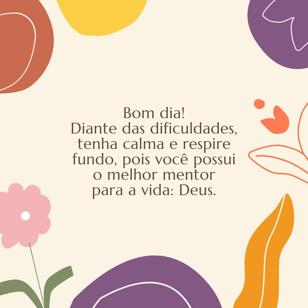 Bom dia! Diante das dificuldades, tenha calma e respire fundo, pois você possui o melhor mentor para a vida: Deus.