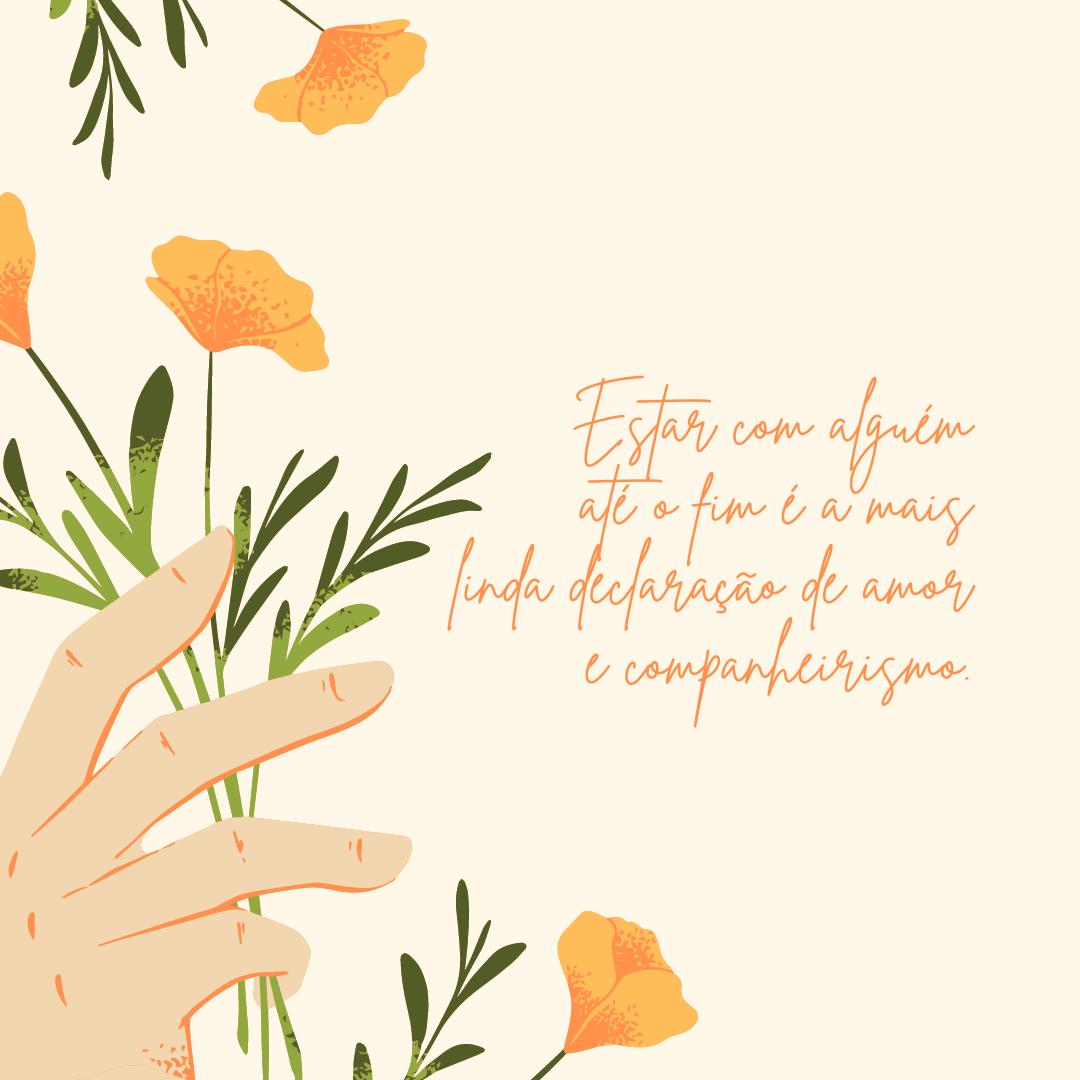 Estar com alguém até o fim é a mais linda declaração de amor e companheirismo.