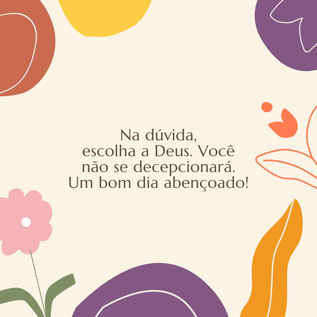 Na dúvida, escolha a Deus. Você não se decepcionará. Um bom dia abençoado!