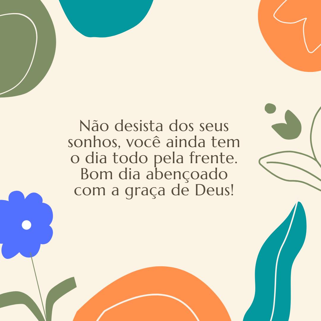 Não desista dos seus sonhos, você ainda tem o dia todo pela frente. Bom dia abençoado com a graça de Deus!