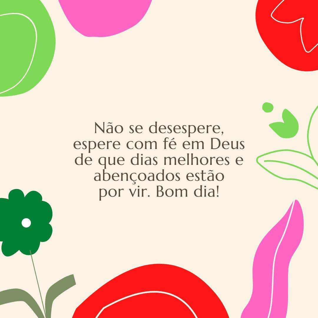 Não se desespere, espere com fé em Deus de que dias melhores e abençoados estão por vir. Bom dia!