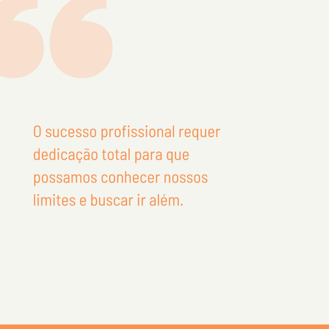 O sucesso profissional requer dedicação total para que possamos conhecer nossos limites e buscar ir além.