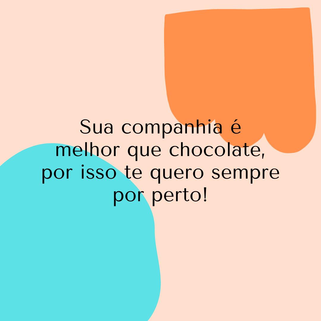 Sua companhia é melhor que chocolate, por isso te quero sempre por perto!