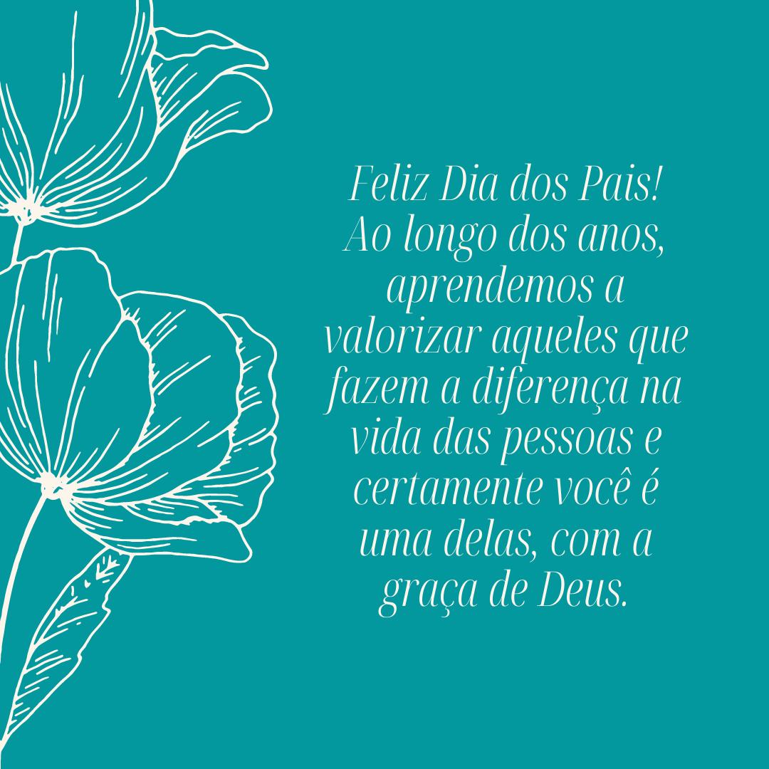 Feliz Dia dos Pais! Ao longo dos anos, aprendemos a valorizar aqueles que fazem a diferença na vida das pessoas e certamente você é uma delas, com a graça de Deus.
