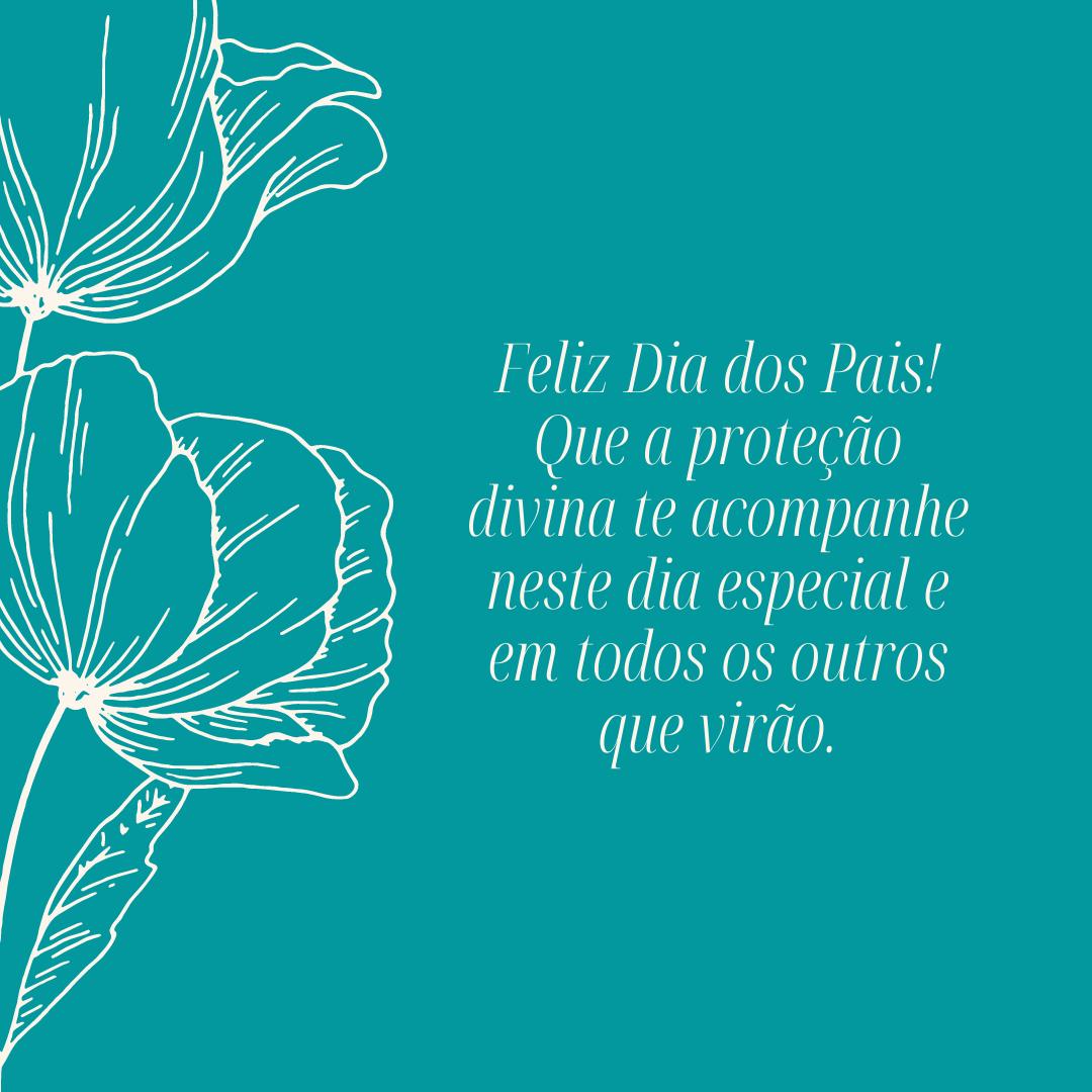 Feliz Dia dos Pais! Que a proteção divina te acompanhe neste dia especial e em todos os outros que virão.