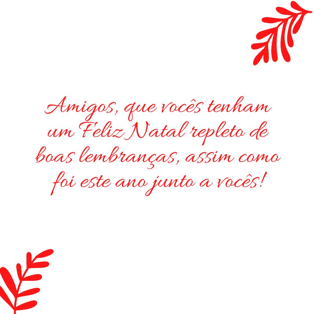 Amigos, que vocês tenham um Feliz Natal repleto de boas lembranças, assim como foi este ano junto a vocês!